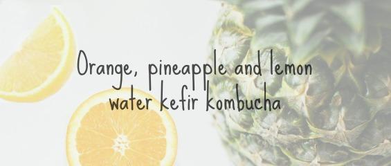 Orange, pineapple and lemon water kefir kombucha